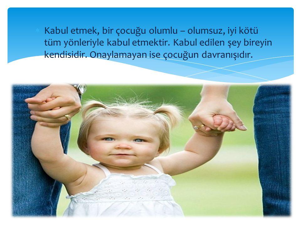  Kabul etmek, bir çocuğu olumlu – olumsuz, iyi kötü tüm yönleriyle kabul etmektir. Kabul edilen şey bireyin kendisidir. Onaylamayan ise çocuğun davra