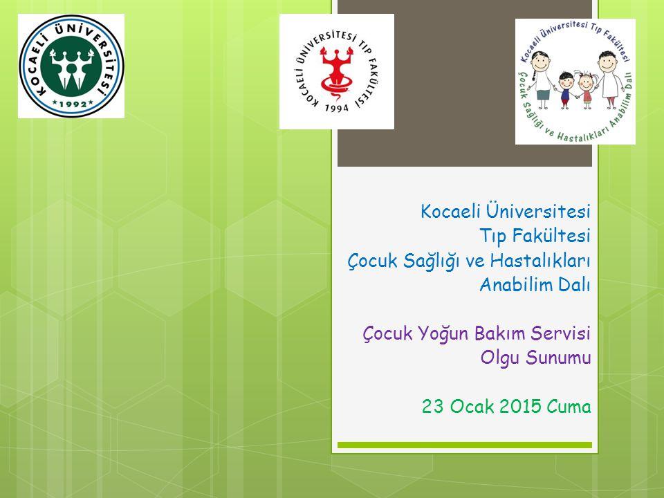 Kocaeli Üniversitesi Tıp Fakültesi Çocuk Sağlığı ve Hastalıkları Anabilim Dalı Çocuk Yoğun Bakım Servisi Olgu Sunumu 23 Ocak 2015 Cuma