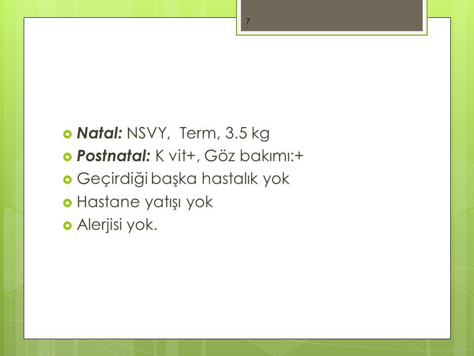  Natal: NSVY, Term, 3.5 kg  Postnatal: K vit+, Göz bakımı:+  Geçirdiği başka hastalık yok  Hastane yatışı yok  Alerjisi yok.