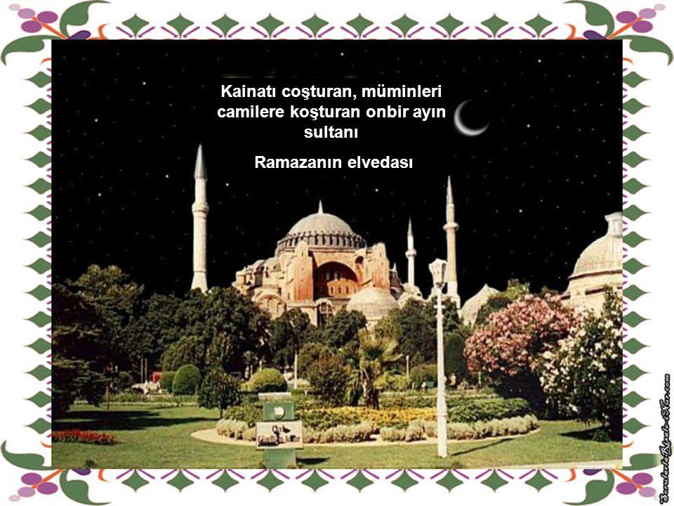 Kainatı coşturan, müminleri camilere koşturan onbir ayın sultanı Ramazanın elvedası