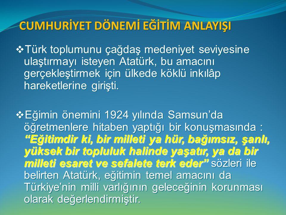 CUMHURİYET DÖNEMİ EĞİTİM ANLAYIŞI  Türk toplumunu çağdaş medeniyet seviyesine ulaştırmayı isteyen Atatürk, bu amacını gerçekleştirmek için ülkede kök