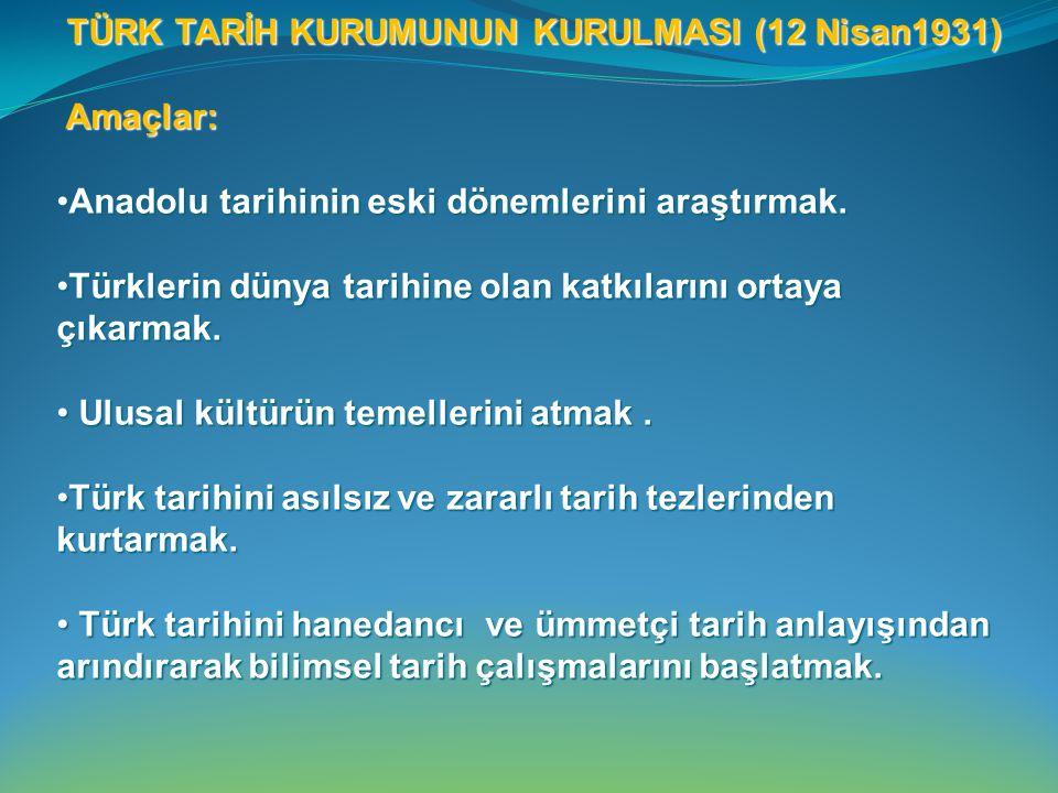 TÜRK TARİH KURUMUNUN KURULMASI (12 Nisan1931) Amaçlar: Amaçlar: Anadolu tarihinin eski dönemlerini araştırmak.Anadolu tarihinin eski dönemlerini araştırmak.