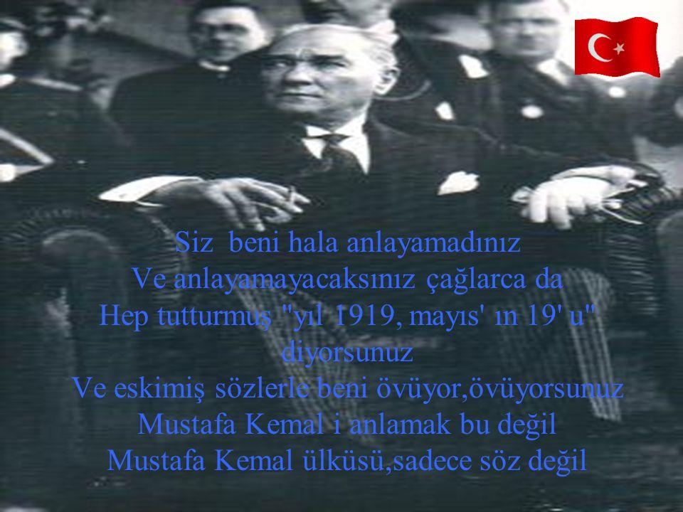 Siz beni hala anlayamadınız Ve anlayamayacaksınız çağlarca da Hep tutturmuş yıl 1919, mayıs ın 19 u diyorsunuz Ve eskimiş sözlerle beni övüyor,övüyorsunuz Mustafa Kemal i anlamak bu değil Mustafa Kemal ülküsü,sadece söz değil