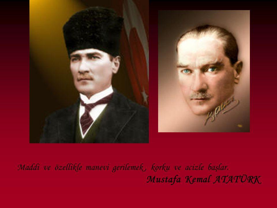 Maddi ve özellikle manevi gerilemek, korku ve acizle başlar. Mustafa Kemal ATATÜRK