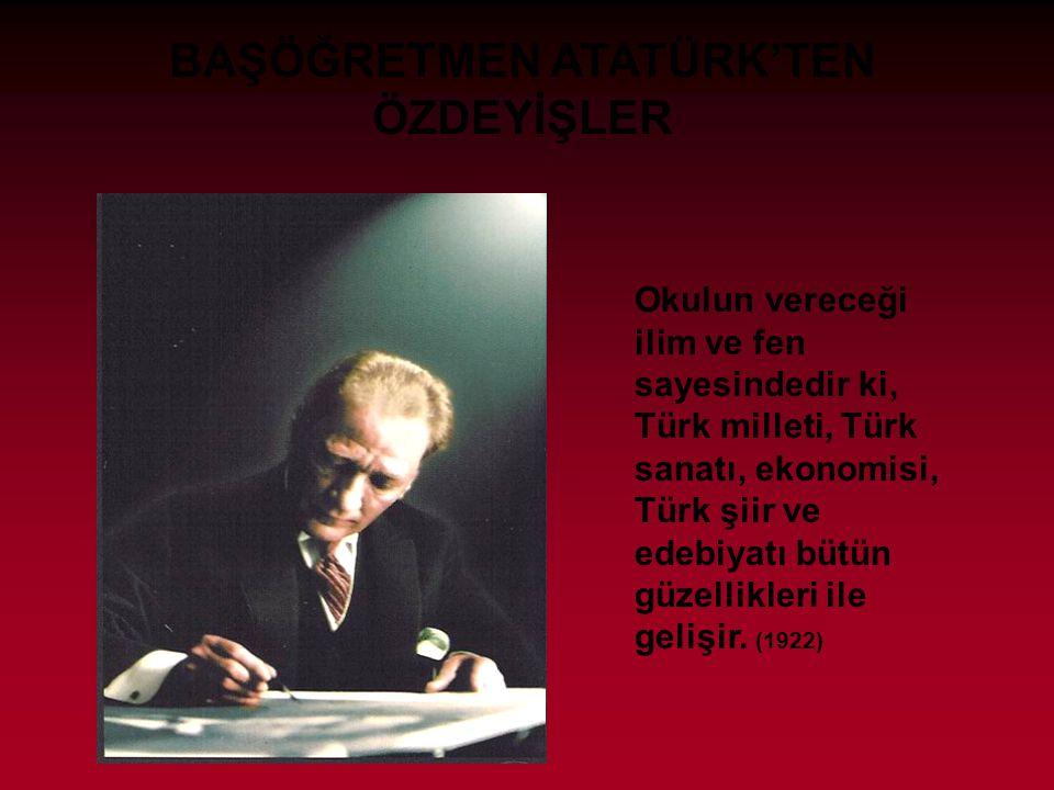BAŞÖĞRETMEN ATATÜRK'TEN ÖZDEYİŞLER Okulun vereceği ilim ve fen sayesindedir ki, Türk milleti, Türk sanatı, ekonomisi, Türk şiir ve edebiyatı bütün güzellikleri ile gelişir.