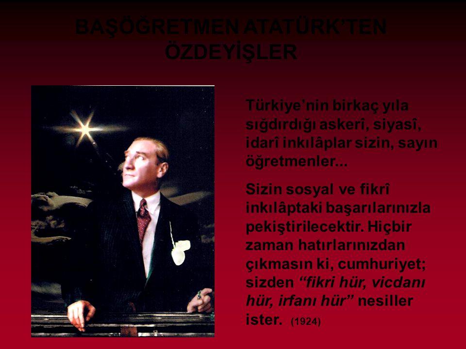 BAŞÖĞRETMEN ATATÜRK'TEN ÖZDEYİŞLER Türkiye'nin birkaç yıla sığdırdığı askerî, siyasî, idarî inkılâplar sizin, sayın öğretmenler...
