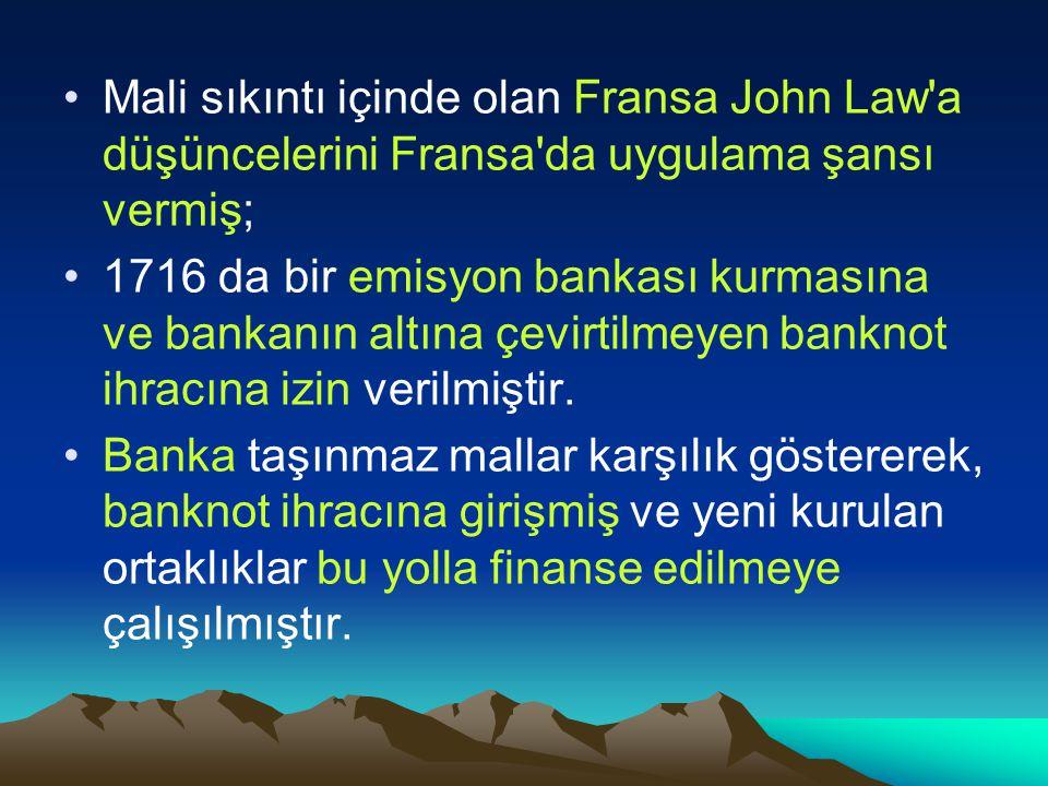 Mali sıkıntı içinde olan Fransa John Law a düşüncelerini Fransa da uygulama şansı vermiş; 1716 da bir emisyon bankası kurmasına ve bankanın altına çevirtilmeyen banknot ihracına izin verilmiştir.