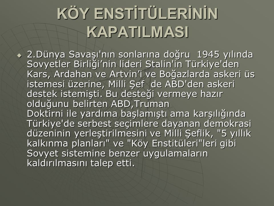 KÖY ENSTİTÜLERİNİN KAPATILMASI  2.Dünya Savaşı nın sonlarına doğru 1945 yılında Sovyetler Birliği'nin lideri Stalin in Türkiye den Kars, Ardahan ve Artvin'i ve Boğazlarda askeri üs istemesi üzerine, Milli Şef de ABD den askeri destek istemişti.