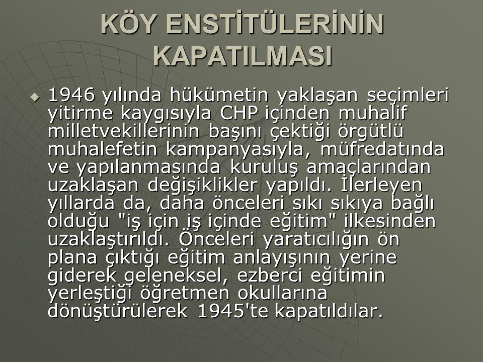 KÖY ENSTİTÜLERİNİN KAPATILMASI  1946 yılında hükümetin yaklaşan seçimleri yitirme kaygısıyla CHP içinden muhalif milletvekillerinin başını çektiği örgütlü muhalefetin kampanyasıyla, müfredatında ve yapılanmasında kuruluş amaçlarından uzaklaşan değişiklikler yapıldı.