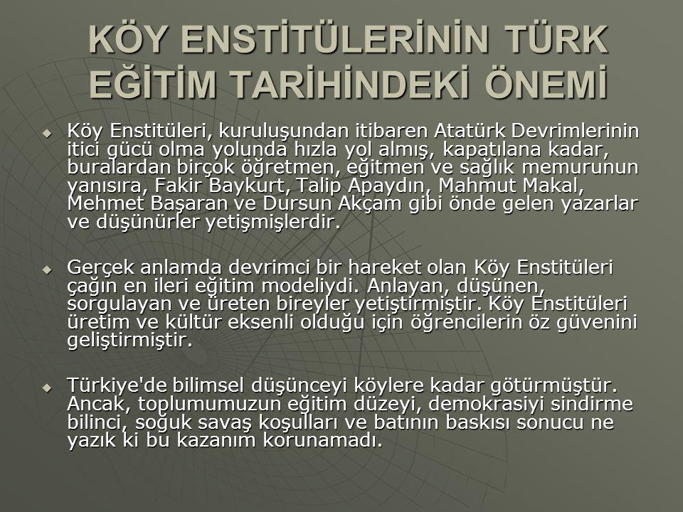 KÖY ENSTİTÜLERİNİN TÜRK EĞİTİM TARİHİNDEKİ ÖNEMİ  Köy Enstitüleri, kuruluşundan itibaren Atatürk Devrimlerinin itici gücü olma yolunda hızla yol almış, kapatılana kadar, buralardan birçok öğretmen, eğitmen ve sağlık memurunun yanısıra, Fakir Baykurt, Talip Apaydın, Mahmut Makal, Mehmet Başaran ve Dursun Akçam gibi önde gelen yazarlar ve düşünürler yetişmişlerdir.