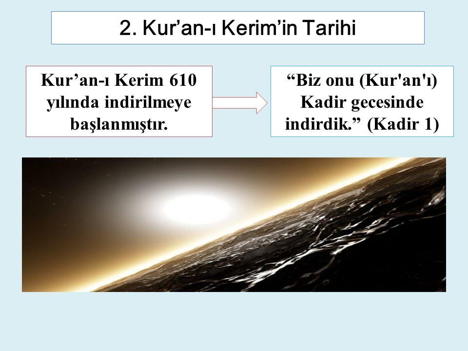 """2. Kur'an-ı Kerim'in Tarihi """"Biz onu (Kur'an'ı) Kadir gecesinde indirdik."""" (Kadir 1) Kur'an-ı Kerim 610 yılında indirilmeye başlanmıştır."""