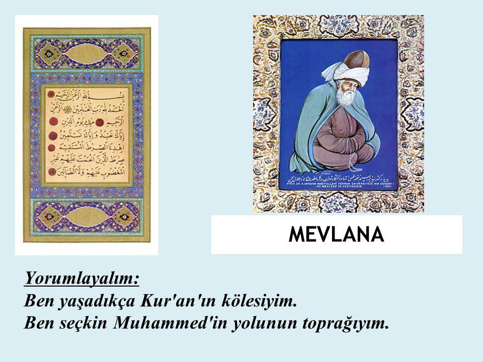 MEVLANA Yorumlayalım: Ben yaşadıkça Kur'an'ın kölesiyim. Ben seçkin Muhammed'in yolunun toprağıyım.