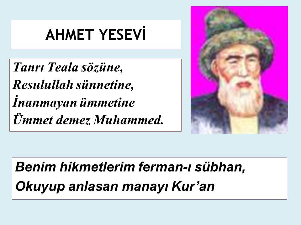 AHMET YESEVİ Tanrı Teala sözüne, Resulullah sünnetine, İnanmayan ümmetine Ümmet demez Muhammed. Benim hikmetlerim ferman-ı sübhan, Okuyup anlasan mana
