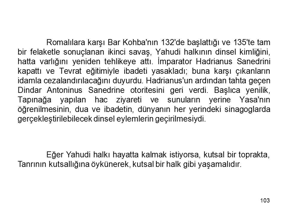 103 Romalılara karşı Bar Kohba'nın 132'de başlattığı ve 135'te tam bir felaketle sonuçlanan ikinci savaş, Yahudi halkının dinsel kimliğini, hatta varl