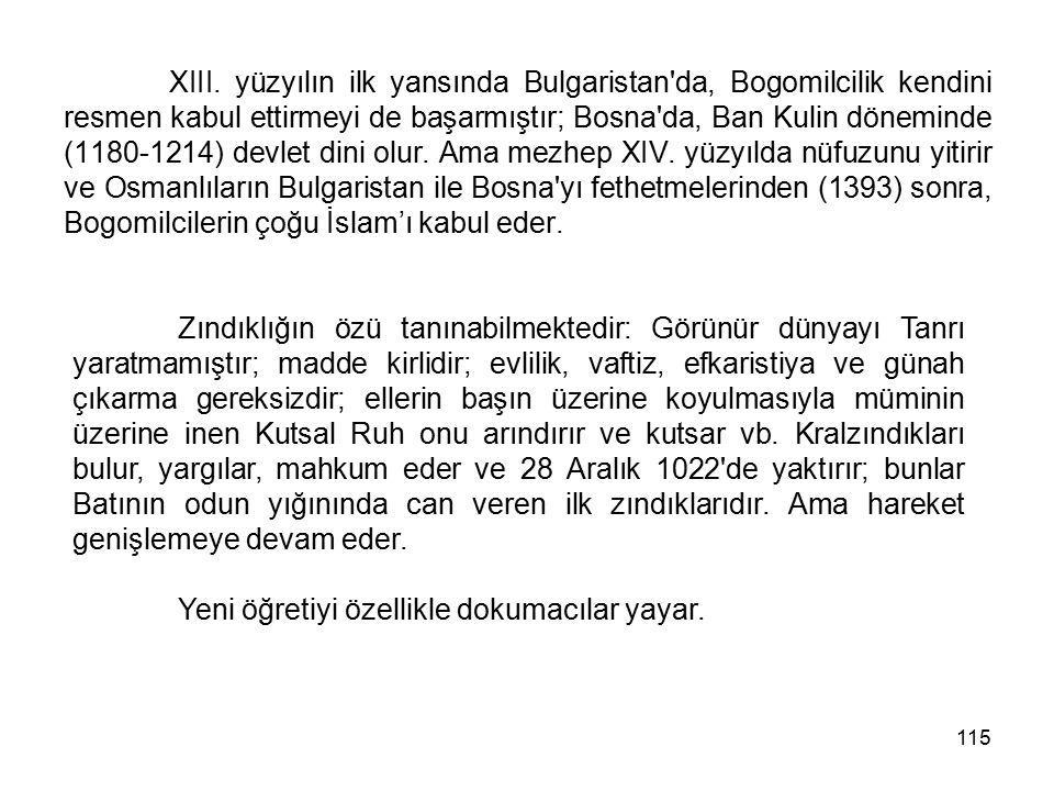 115 XIII. yüzyılın ilk yansında Bulgaristan'da, Bogomilcilik kendini resmen kabul ettirmeyi de başarmıştır; Bosna'da, Ban Kulin döneminde (1180-1214)