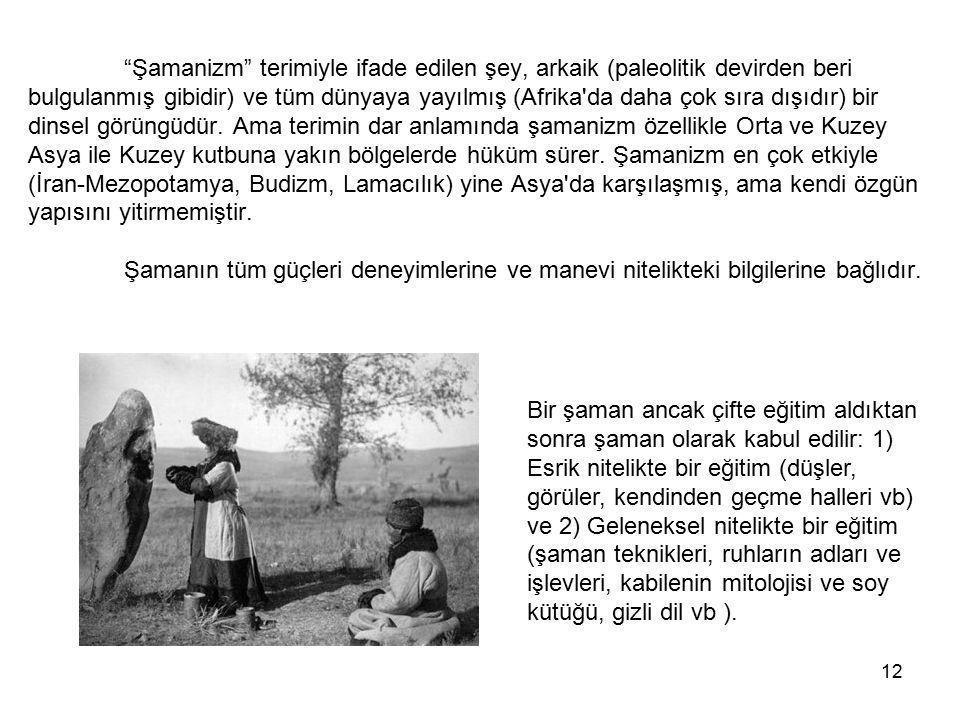 """12 """"Şamanizm"""" terimiyle ifade edilen şey, arkaik (paleolitik devirden beri bulgulanmış gibidir) ve tüm dünyaya yayılmış (Afrika'da daha çok sıra dışıd"""