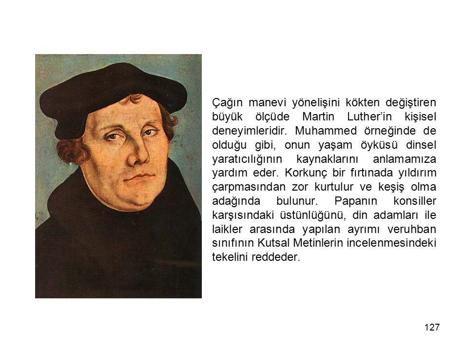 127 Çağın manevi yönelişini kökten değiştiren büyük ölçüde Martin Luther'in kişisel deneyimleridir. Muhammed örneğinde de olduğu gibi, onun yaşam öykü