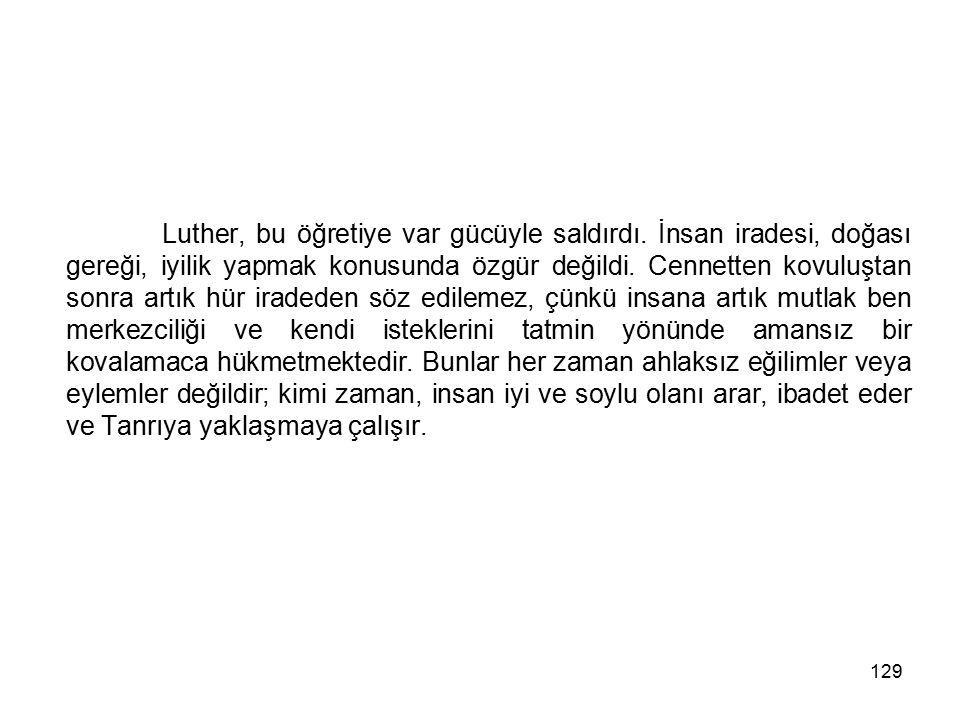 129 Luther, bu öğretiye var gücüyle saldırdı. İnsan iradesi, doğası gereği, iyilik yapmak konusunda özgür değildi. Cennetten kovuluştan sonra artık hü