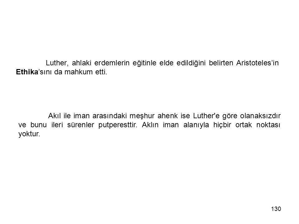 130 Luther, ahlaki erdemlerin eğitinle elde edildiğini belirten Aristoteles'in Ethika'sını da mahkum etti. Akıl ile iman arasındaki meşhur ahenk ise L