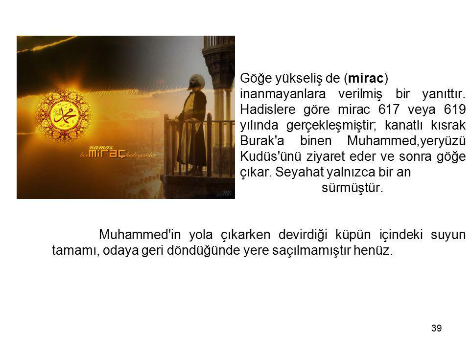 39 Göğe yükseliş de (mirac) inanmayanlara verilmiş bir yanıttır. Hadislere göre mirac 617 veya 619 yılında gerçekleşmiştir; kanatlı kısrak Burak'a bin