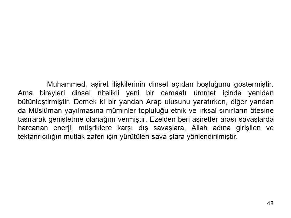 48 Muhammed, aşiret ilişkilerinin dinsel açıdan boşluğunu göstermiştir. Ama bireyleri dinsel nitelikli yeni bir cemaatı ümmet içinde yeniden bütünleşt