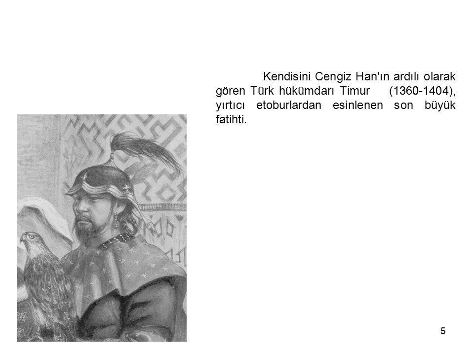5 Kendisini Cengiz Han'ın ardılı olarak gören Türk hükümdarı Timur (1360-1404), yırtıcı etoburlardan esinlenen son büyük fatihti.