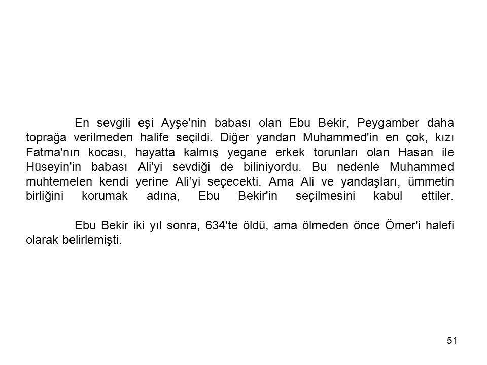 51 En sevgili eşi Ayşe'nin babası olan Ebu Bekir, Peygamber daha toprağa verilmeden halife seçildi. Diğer yandan Muhammed'in en çok, kızı Fatma'nın ko