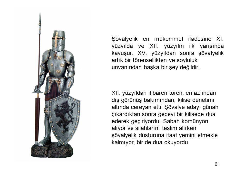 61 Şövalyelik en mükemmel ifadesine XI. yüzyılda ve XII. yüzyılın ilk yarısında kavuşur. XV. yüzyıldan sonra şövalyelik artık bir törensellikten ve so