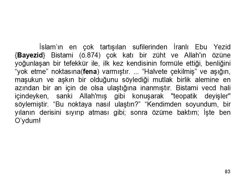 83 İslam'ın en çok tartışılan sufilerinden İranlı Ebu Yezid {Bayezid} Bistami (ö.874) çok katı bir züht ve Allah'ın özüne yoğunlaşan bir tefekkür ile,