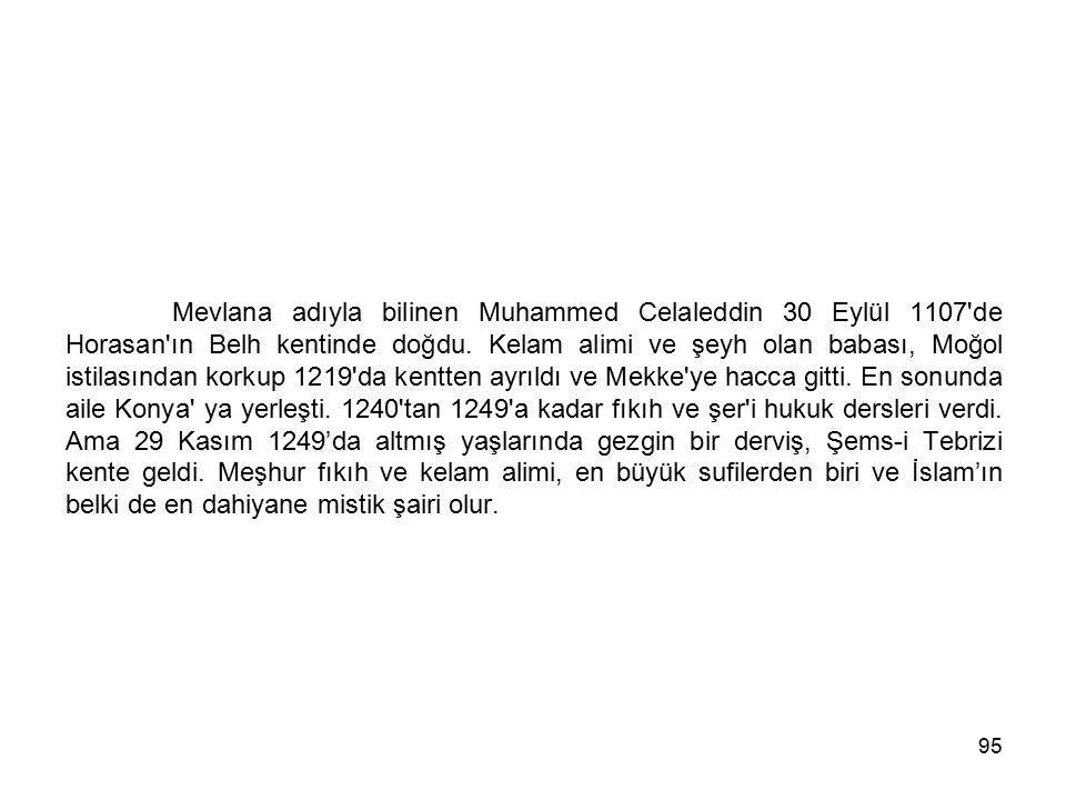 95 Mevlana adıyla bilinen Muhammed Celaleddin 30 Eylül 1107'de Horasan'ın Belh kentinde doğdu. Kelam alimi ve şeyh olan babası, Moğol istilasından kor
