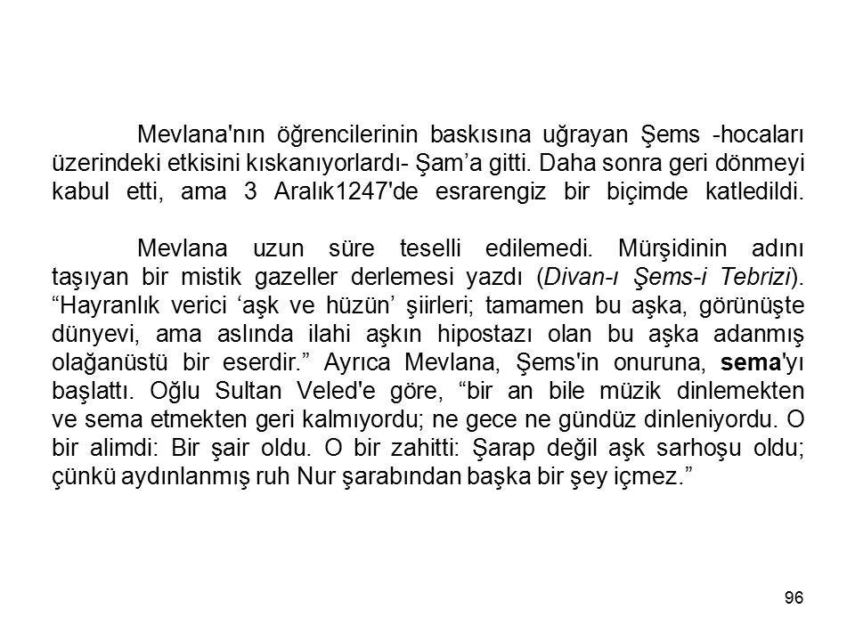 96 Mevlana'nın öğrencilerinin baskısına uğrayan Şems -hocaları üzerindeki etkisini kıskanıyorlardı- Şam'a gitti. Daha sonra geri dönmeyi kabul etti, a