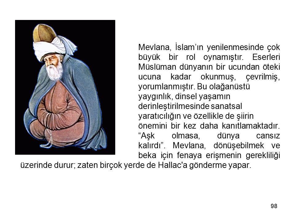 98 Mevlana, İslam'ın yenilenmesinde çok büyük bir rol oynamıştır. Eserleri Müslüman dünyanın bir ucundan öteki ucuna kadar okunmuş, çevrilmiş, yorumla