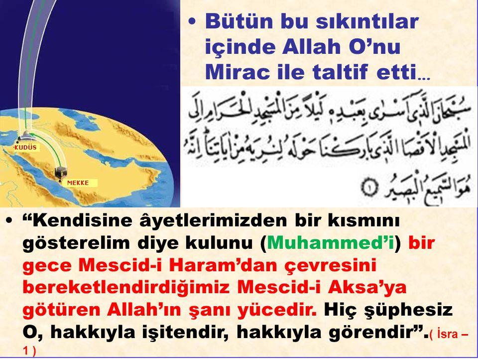 Bütün bu sıkıntılar içinde Allah O'nu Mirac ile taltif etti … ''Kendisine âyetlerimizden bir kısmını gösterelim diye kulunu (Muhammed'i) bir gece Mesc