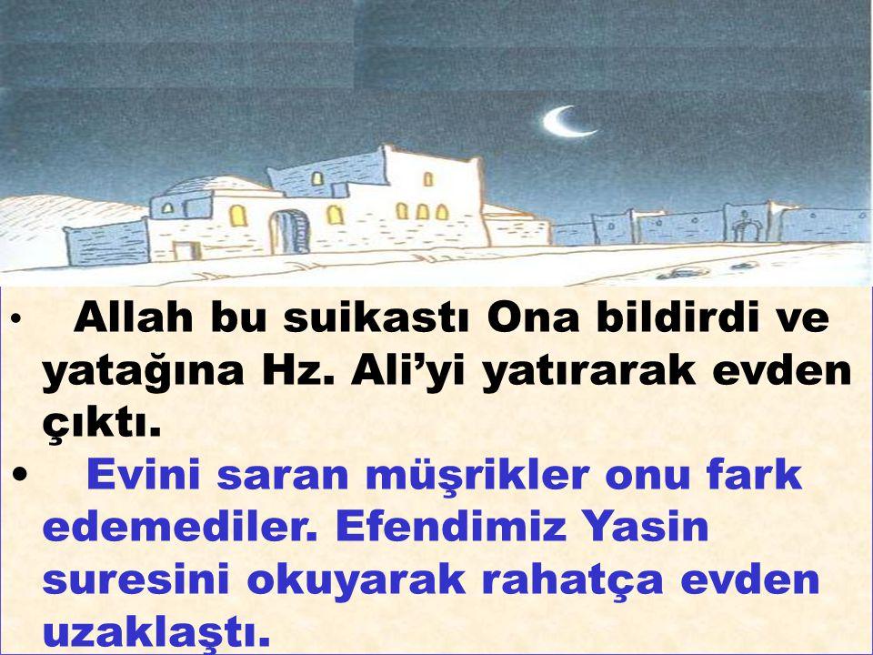 Allah bu suikastı Ona bildirdi ve yatağına Hz. Ali'yi yatırarak evden çıktı. Evini saran müşrikler onu fark edemediler. Efendimiz Yasin suresini okuya