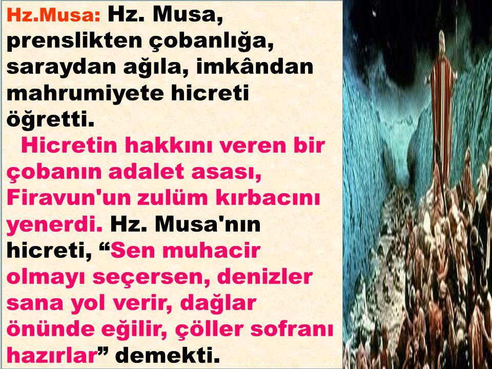Hz.Musa: Hz. Musa, prenslikten çobanlığa, saraydan ağıla, imkândan mahrumiyete hicreti öğretti. Hicretin hakkını veren bir çobanın adalet asası, Firav