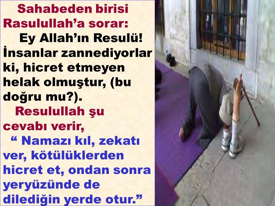 Sahabeden birisi Rasulullah'a sorar: Ey Allah'ın Resulü! İnsanlar zannediyorlar ki, hicret etmeyen helak olmuştur, (bu doğru mu?). Resulullah şu cevab