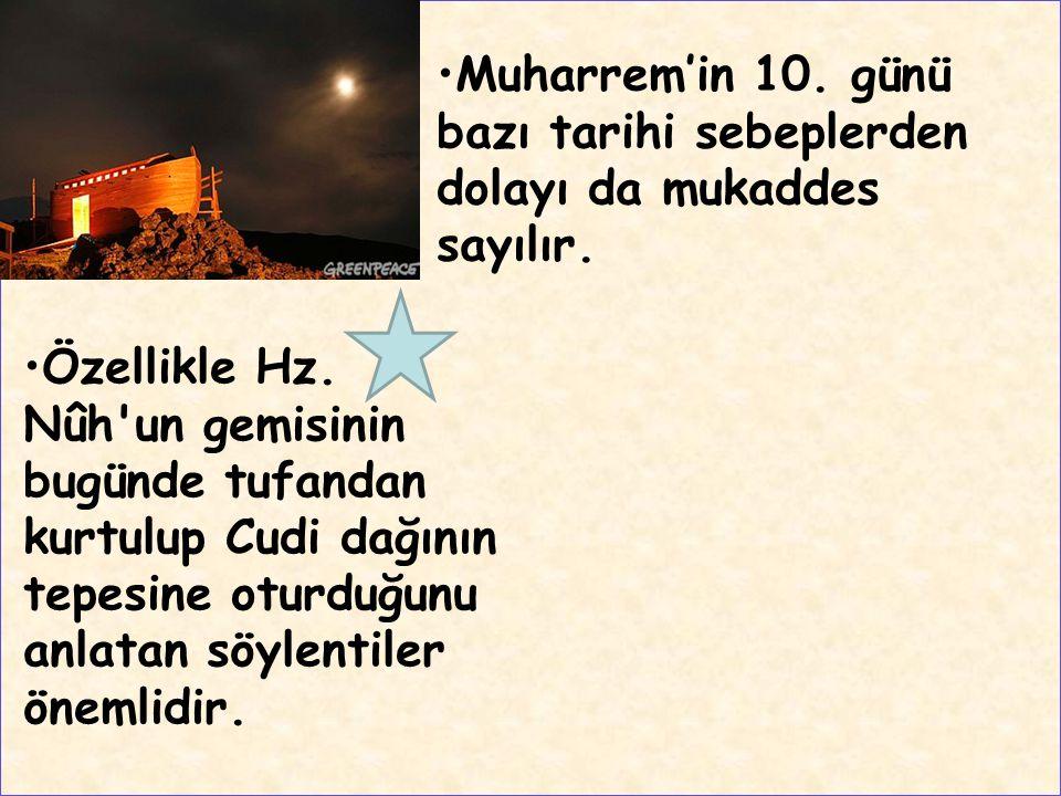 Muharrem'in 10. günü bazı tarihi sebeplerden dolayı da mukaddes sayılır. Özellikle Hz. Nûh'un gemisinin bugünde tufandan kurtulup Cudi dağının tepesin