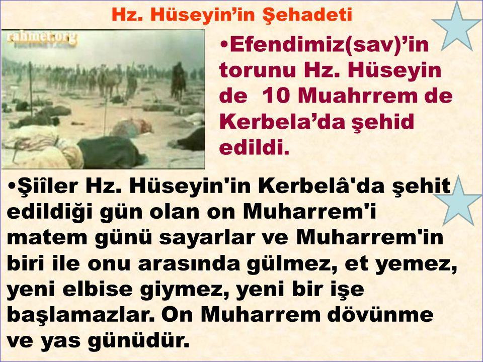 Hz. Hüseyin'in Şehadeti Efendimiz(sav)'in torunu Hz. Hüseyin de 10 Muahrrem de Kerbela'da şehid edildi. Şiîler Hz. Hüseyin'in Kerbelâ'da şehit edildiğ