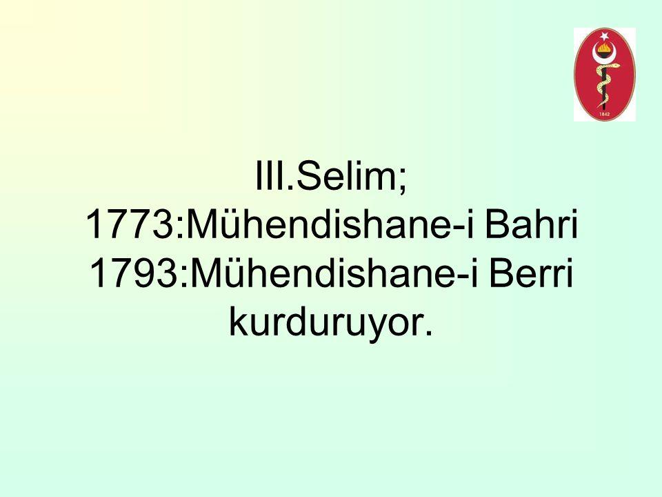 III.Selim; 1773:Mühendishane-i Bahri 1793:Mühendishane-i Berri kurduruyor.