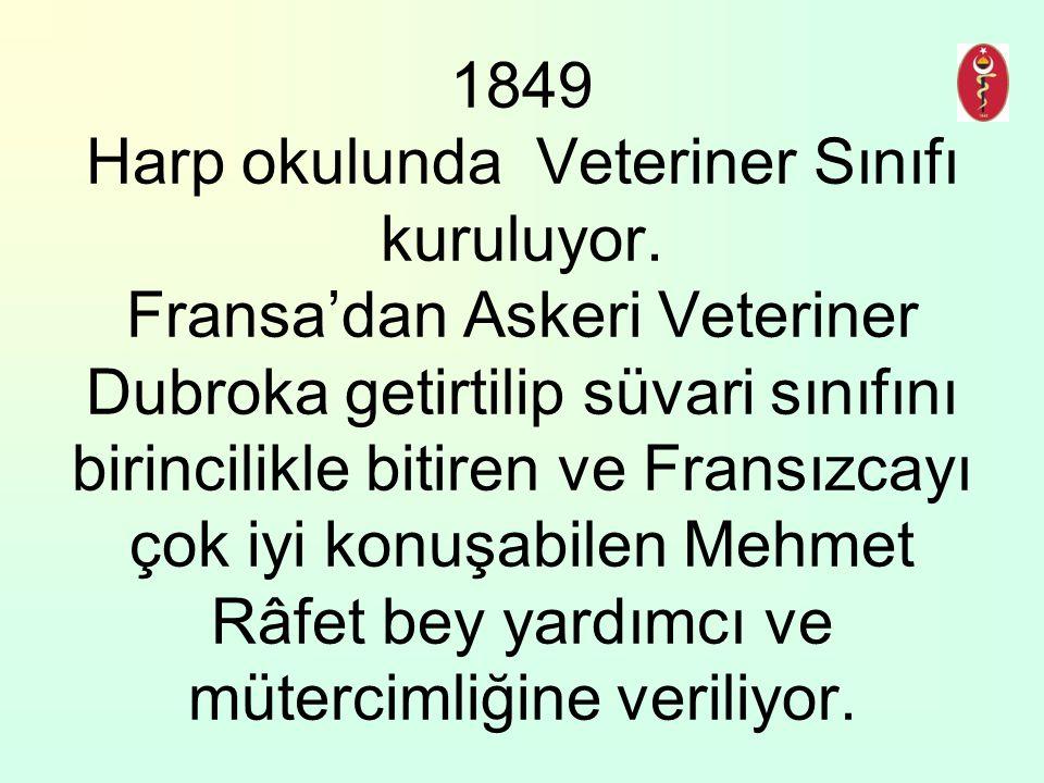 1849 Harp okulunda Veteriner Sınıfı kuruluyor. Fransa'dan Askeri Veteriner Dubroka getirtilip süvari sınıfını birincilikle bitiren ve Fransızcayı çok
