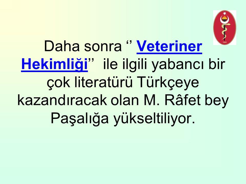 Daha sonra '' Veteriner Hekimliği'' ile ilgili yabancı bir çok literatürü Türkçeye kazandıracak olan M. Râfet bey Paşalığa yükseltiliyor.