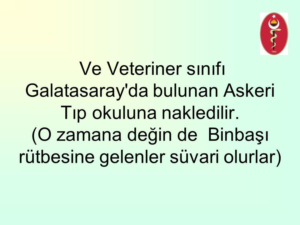 Ve Veteriner sınıfı Galatasaray'da bulunan Askeri Tıp okuluna nakledilir. (O zamana değin de Binbaşı rütbesine gelenler süvari olurlar)