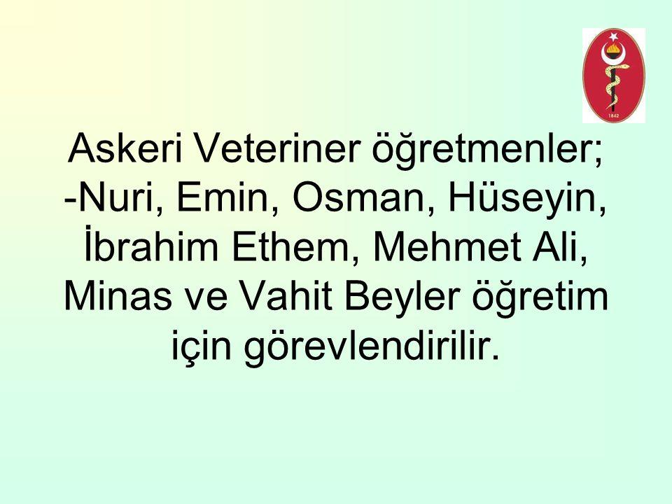 Askeri Veteriner öğretmenler; -Nuri, Emin, Osman, Hüseyin, İbrahim Ethem, Mehmet Ali, Minas ve Vahit Beyler öğretim için görevlendirilir.