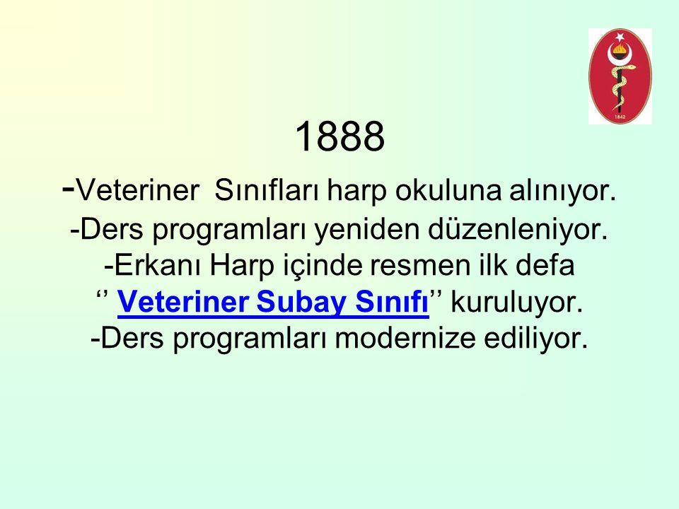 1888 - Veteriner Sınıfları harp okuluna alınıyor. -Ders programları yeniden düzenleniyor. -Erkanı Harp içinde resmen ilk defa '' Veteriner Subay Sınıf