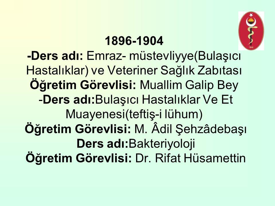 1896-1904 -Ders adı: Emraz- müstevliyye(Bulaşıcı Hastalıklar) ve Veteriner Sağlık Zabıtası Öğretim Görevlisi: Muallim Galip Bey -Ders adı:Bulaşıcı Has