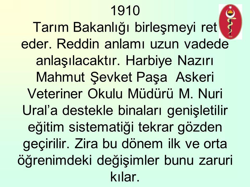 1910 Tarım Bakanlığı birleşmeyi ret eder. Reddin anlamı uzun vadede anlaşılacaktır. Harbiye Nazırı Mahmut Şevket Paşa Askeri Veteriner Okulu Müdürü M.
