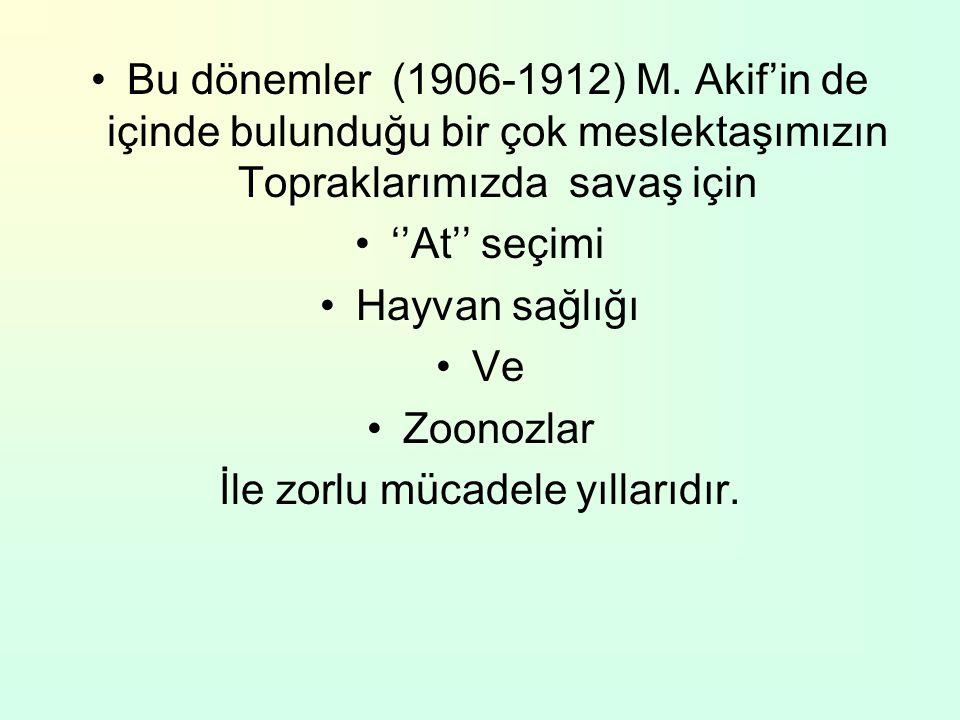 Bu dönemler (1906-1912) M. Akif'in de içinde bulunduğu bir çok meslektaşımızın Topraklarımızda savaş için ''At'' seçimi Hayvan sağlığı Ve Zoonozlar İl