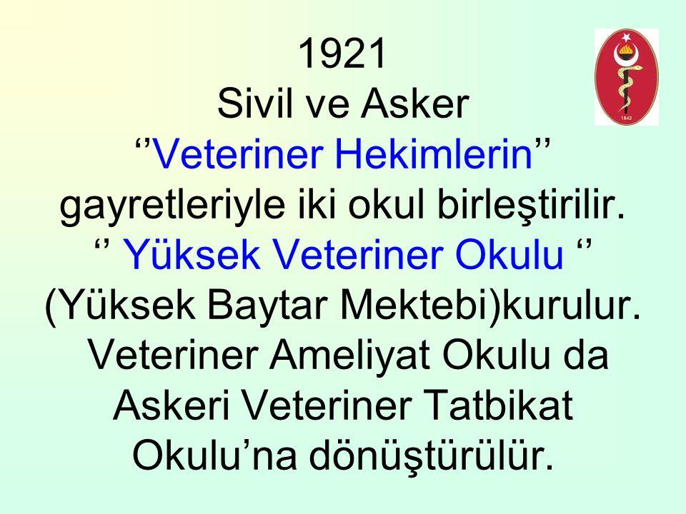 1921 Sivil ve Asker ''Veteriner Hekimlerin'' gayretleriyle iki okul birleştirilir. '' Yüksek Veteriner Okulu '' (Yüksek Baytar Mektebi)kurulur. Veteri