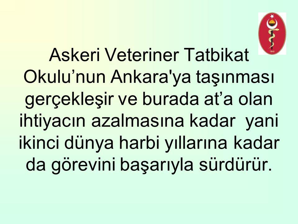 Askeri Veteriner Tatbikat Okulu'nun Ankara'ya taşınması gerçekleşir ve burada at'a olan ihtiyacın azalmasına kadar yani ikinci dünya harbi yıllarına k