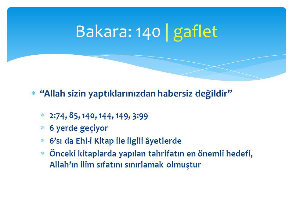 """ """"Allah sizin yaptıklarınızdan habersiz değildir""""  2:74, 85, 140, 144, 149, 3:99  6 yerde geçiyor  6'sı da Ehl-i Kitap ile ilgili âyetlerde  Önce"""